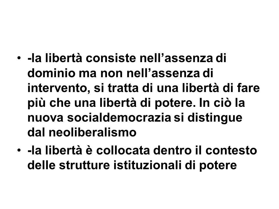 -la libertà consiste nell'assenza di dominio ma non nell'assenza di intervento, si tratta di una libertà di fare più che una libertà di potere. In ciò la nuova socialdemocrazia si distingue dal neoliberalismo