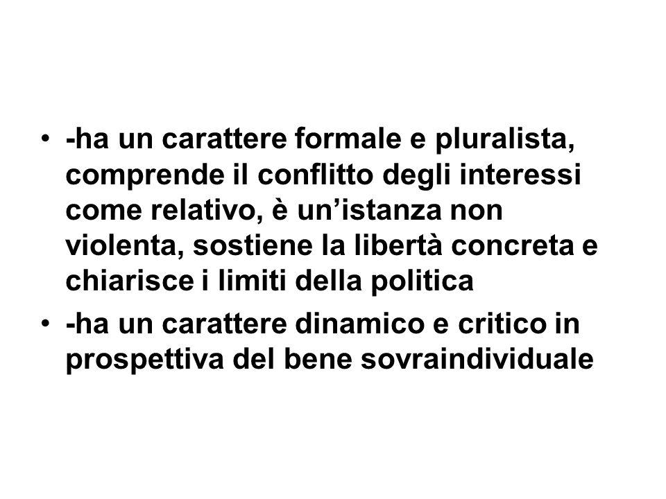 -ha un carattere formale e pluralista, comprende il conflitto degli interessi come relativo, è un'istanza non violenta, sostiene la libertà concreta e chiarisce i limiti della politica
