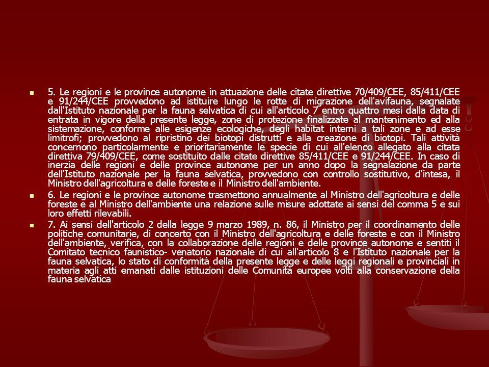 5. Le regioni e le province autonome in attuazione delle citate direttive 70/409/CEE, 85/411/CEE e 91/244/CEE provvedono ad istituire lungo le rotte di migrazione dell avifauna, segnalate dall Istituto nazionale per la fauna selvatica di cui all articolo 7 entro quattro mesi dalla data di entrata in vigore della presente legge, zone di protezione finalizzate al mantenimento ed alla sistemazione, conforme alle esigenze ecologiche, degli habitat interni a tali zone e ad esse limitrofi; provvedono al ripristino dei biotopi distrutti e alla creazione di biotopi. Tali attività concernono particolarmente e prioritariamente le specie di cui all elenco allegato alla citata direttiva 79/409/CEE, come sostituito dalle citate direttive 85/411/CEE e 91/244/CEE. In caso di inerzia delle regioni e delle province autonome per un anno dopo la segnalazione da parte dell Istituto nazionale per la fauna selvatica, provvedono con controllo sostitutivo, d intesa, il Ministro dell agricoltura e delle foreste e il Ministro dell ambiente.