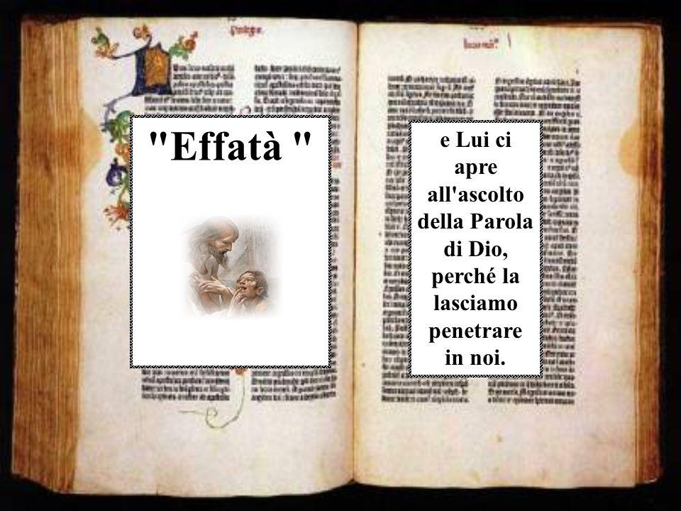 Effatà e Lui ci apre all ascolto della Parola di Dio, perché la lasciamo penetrare in noi.