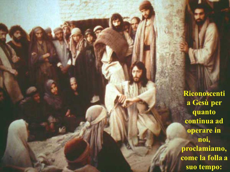 Riconoscenti a Gesù per quanto continua ad operare in noi, proclamiamo, come la folla a suo tempo: