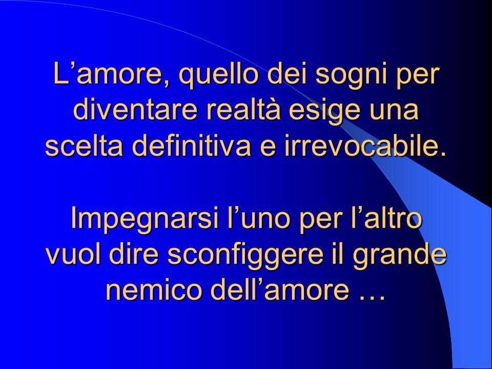 L'amore, quello dei sogni per diventare realtà esige una scelta definitiva e irrevocabile.