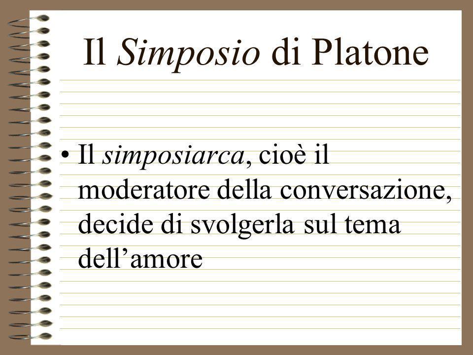 Il Simposio di Platone Il simposiarca, cioè il moderatore della conversazione, decide di svolgerla sul tema dell'amore.