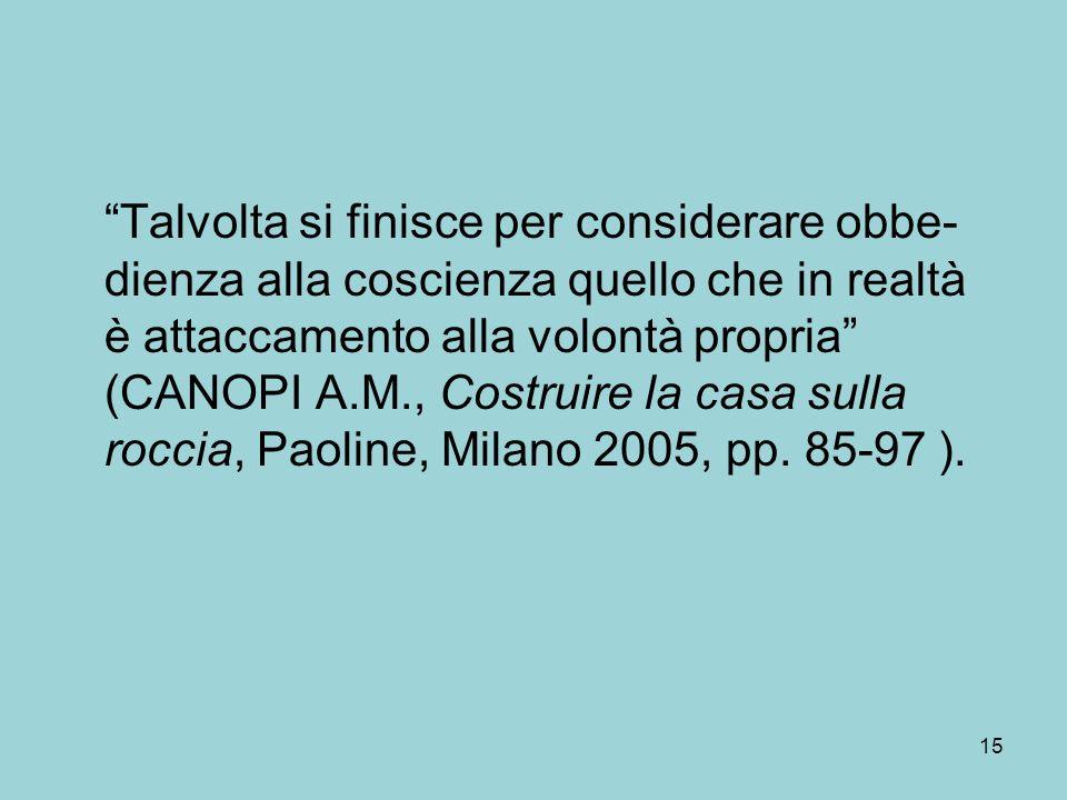 Talvolta si finisce per considerare obbe-dienza alla coscienza quello che in realtà è attaccamento alla volontà propria (CANOPI A.M., Costruire la casa sulla roccia, Paoline, Milano 2005, pp.