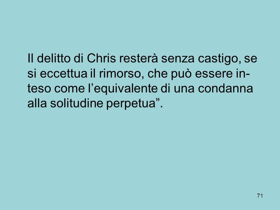 Il delitto di Chris resterà senza castigo, se si eccettua il rimorso, che può essere in-teso come l'equivalente di una condanna alla solitudine perpetua .