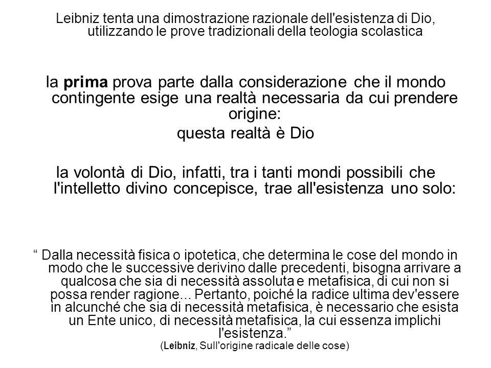 Leibniz tenta una dimostrazione razionale dell esistenza di Dio, utilizzando le prove tradizionali della teologia scolastica