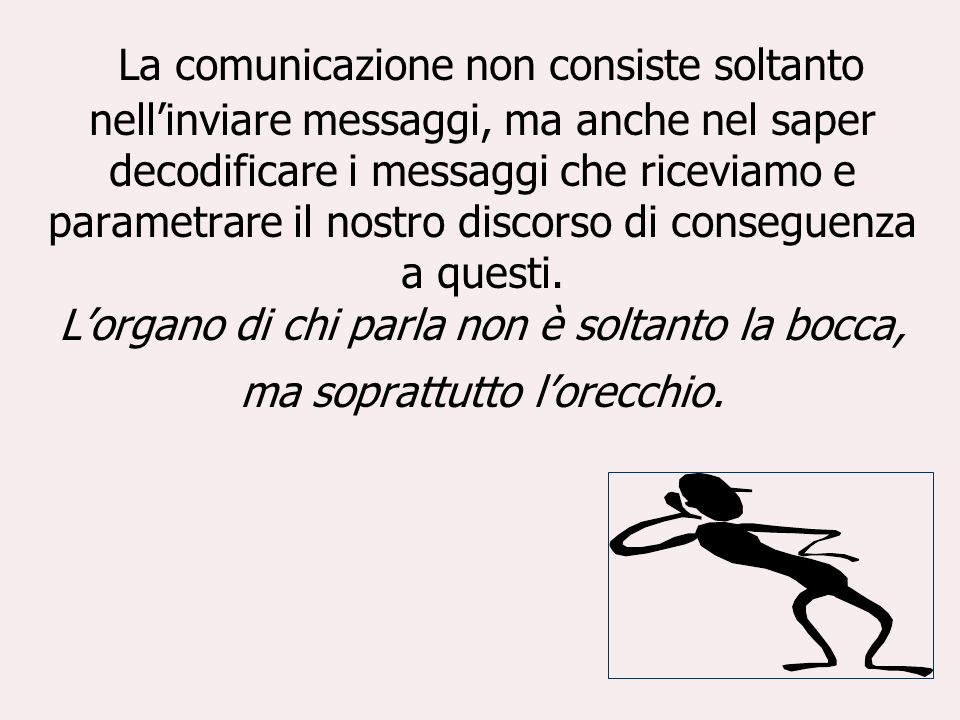 La comunicazione non consiste soltanto nell'inviare messaggi, ma anche nel saper decodificare i messaggi che riceviamo e parametrare il nostro discorso di conseguenza a questi.