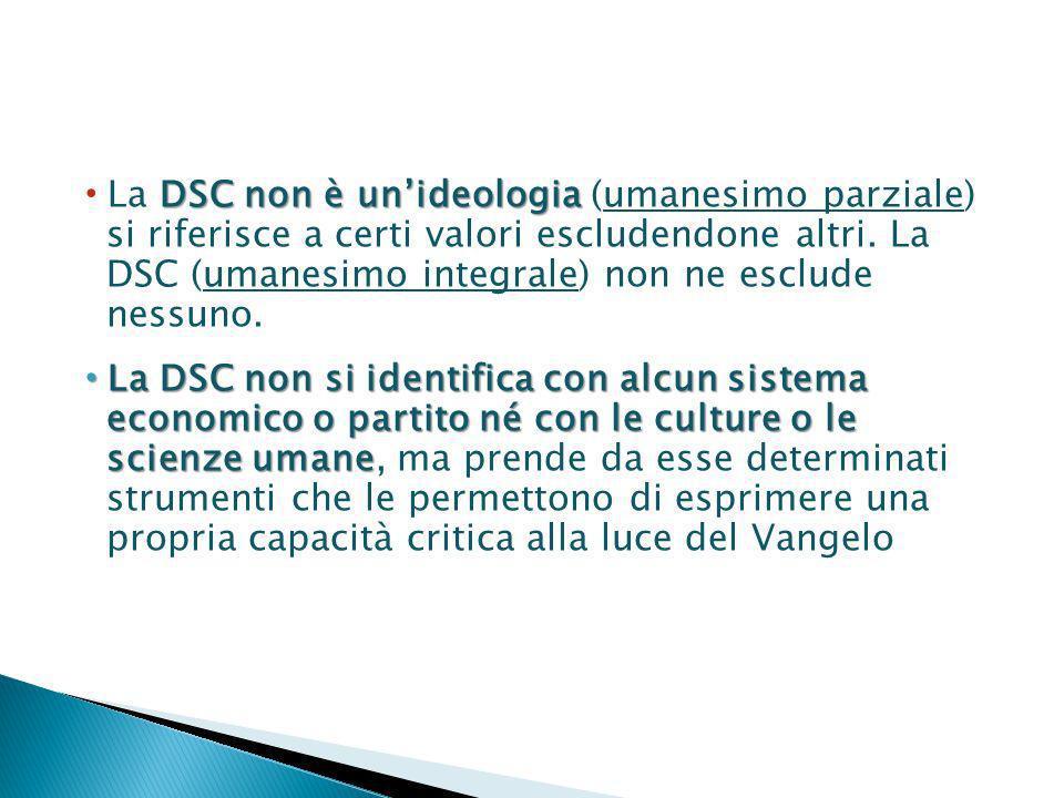 La DSC non è un'ideologia (umanesimo parziale) si riferisce a certi valori escludendone altri. La DSC (umanesimo integrale) non ne esclude nessuno.