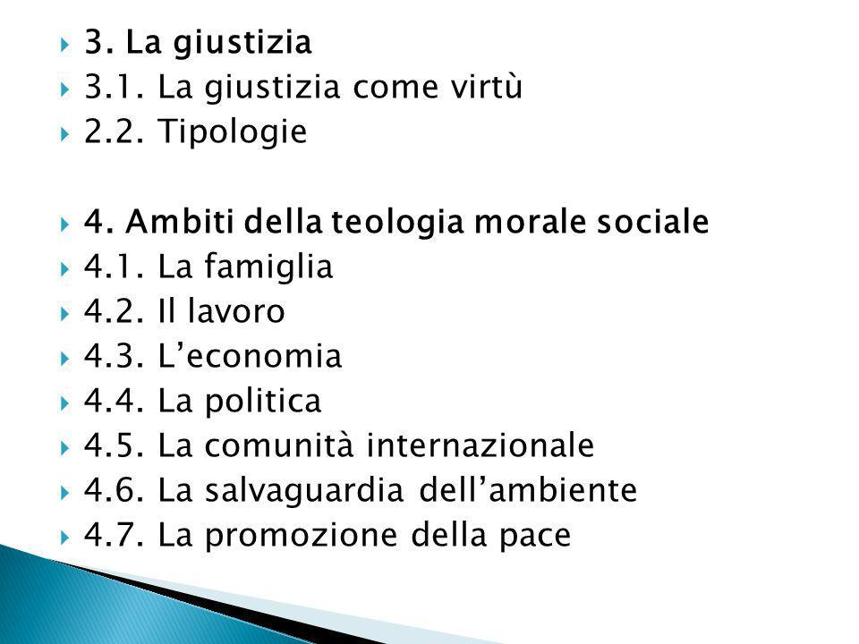 3. La giustizia 3.1. La giustizia come virtù. 2.2. Tipologie. 4. Ambiti della teologia morale sociale.