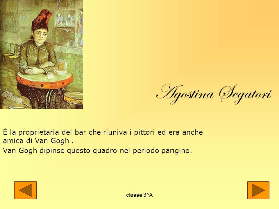 Agostina Segatori È la proprietaria del bar che riuniva i pittori ed era anche amica di Van Gogh .