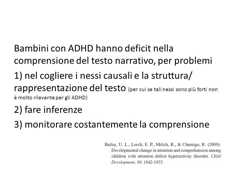 Bambini con ADHD hanno deficit nella comprensione del testo narrativo, per problemi 1) nel cogliere i nessi causali e la struttura/ rappresentazione del testo (per cui se tali nessi sono più forti non è molto rilevante per gli ADHD) 2) fare inferenze 3) monitorare costantemente la comprensione