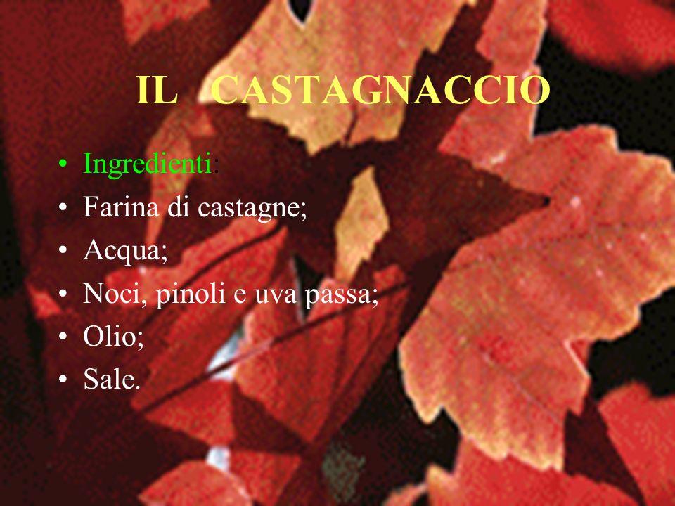 IL CASTAGNACCIO Ingredienti: Farina di castagne; Acqua;