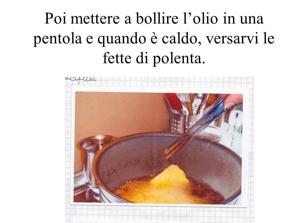 Poi mettere a bollire l'olio in una pentola e quando è caldo, versarvi le fette di polenta.