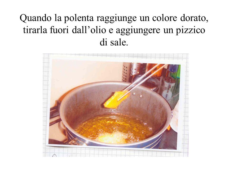 Quando la polenta raggiunge un colore dorato, tirarla fuori dall'olio e aggiungere un pizzico di sale.