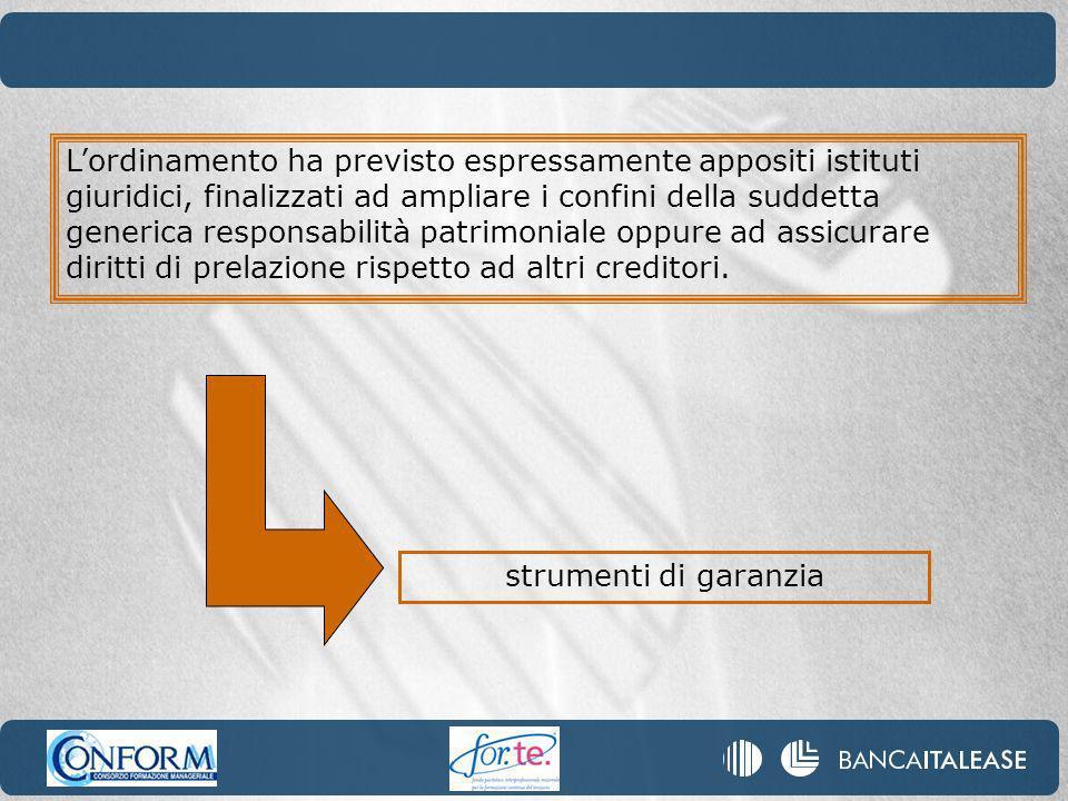 L'ordinamento ha previsto espressamente appositi istituti giuridici, finalizzati ad ampliare i confini della suddetta generica responsabilità patrimoniale oppure ad assicurare diritti di prelazione rispetto ad altri creditori.