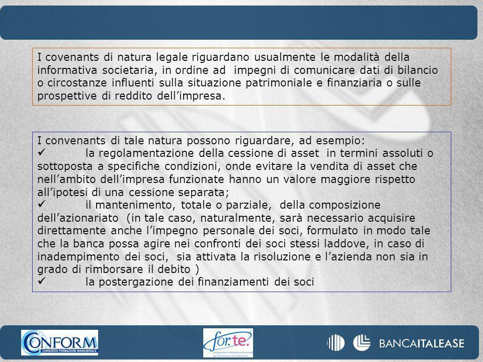 I covenants di natura legale riguardano usualmente le modalità della informativa societaria, in ordine ad impegni di comunicare dati di bilancio o circostanze influenti sulla situazione patrimoniale e finanziaria o sulle prospettive di reddito dell'impresa.