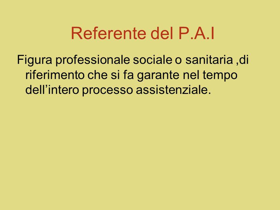 Referente del P.A.I Figura professionale sociale o sanitaria ,di riferimento che si fa garante nel tempo dell'intero processo assistenziale.