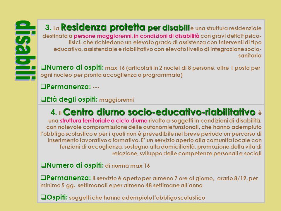 3. La Residenza protetta per disabili è una struttura residenziale destinata a persone maggiorenni, in condizioni di disabilità con gravi deficit psico-fisici, che richiedono un elevato grado di assistenza con interventi di tipo educativo, assistenziale e riabilitativo con elevato livello di integrazione socio-sanitaria