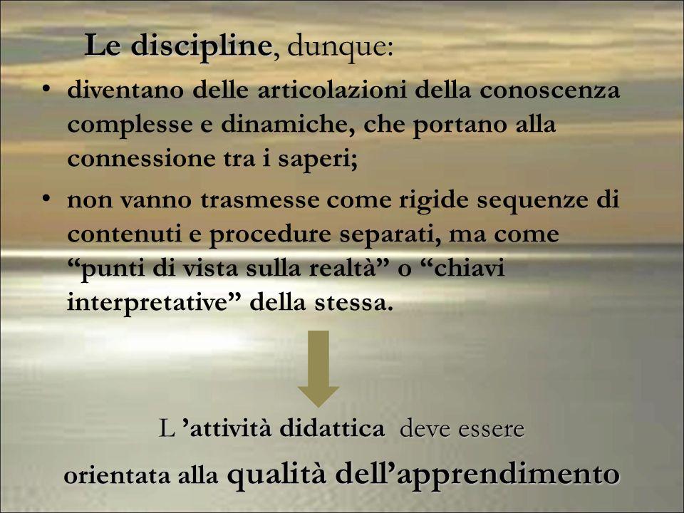 Le discipline, dunque: diventano delle articolazioni della conoscenza complesse e dinamiche, che portano alla connessione tra i saperi;