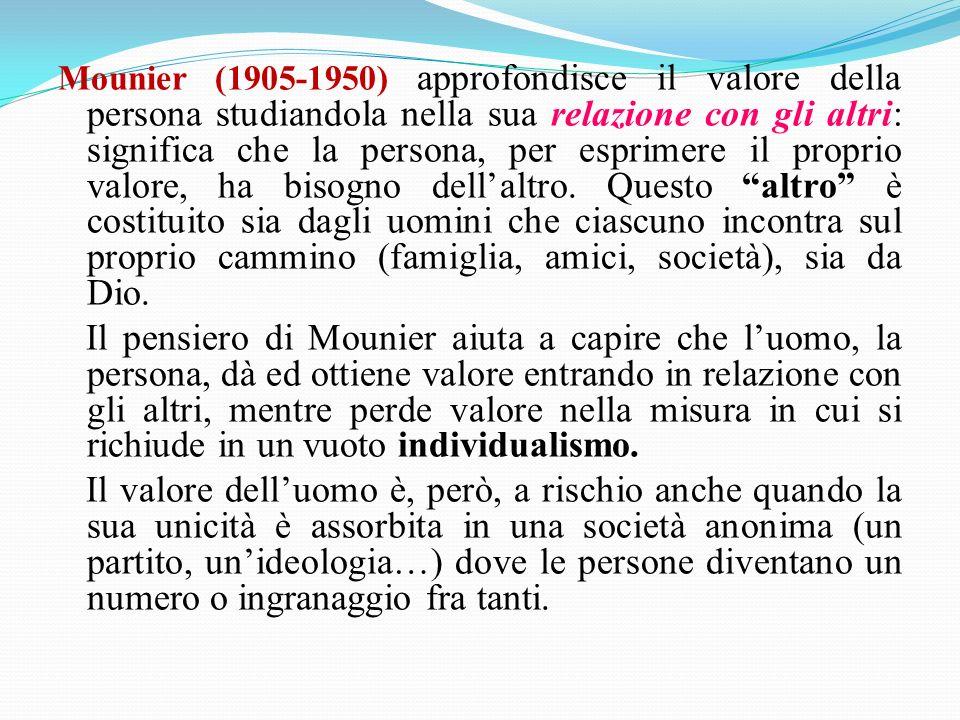 Mounier (1905-1950) approfondisce il valore della persona studiandola nella sua relazione con gli altri: significa che la persona, per esprimere il proprio valore, ha bisogno dell'altro. Questo altro è costituito sia dagli uomini che ciascuno incontra sul proprio cammino (famiglia, amici, società), sia da Dio.