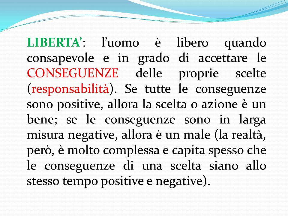 LIBERTA': l'uomo è libero quando consapevole e in grado di accettare le CONSEGUENZE delle proprie scelte (responsabilità).