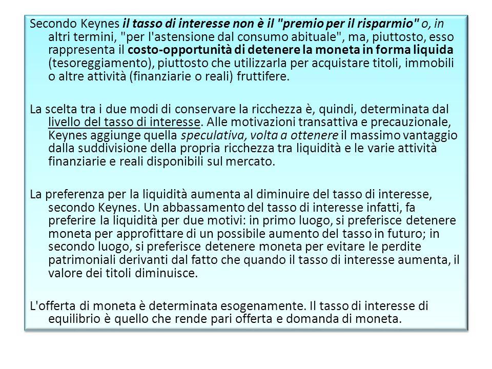 Secondo Keynes il tasso di interesse non è il premio per il risparmio o, in altri termini, per l astensione dal consumo abituale , ma, piuttosto, esso rappresenta il costo-opportunità di detenere la moneta in forma liquida (tesoreggiamento), piuttosto che utilizzarla per acquistare titoli, immobili o altre attività (finanziarie o reali) fruttifere.
