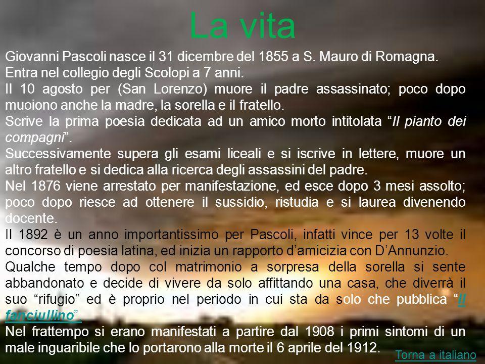 La vita Giovanni Pascoli nasce il 31 dicembre del 1855 a S. Mauro di Romagna. Entra nel collegio degli Scolopi a 7 anni.