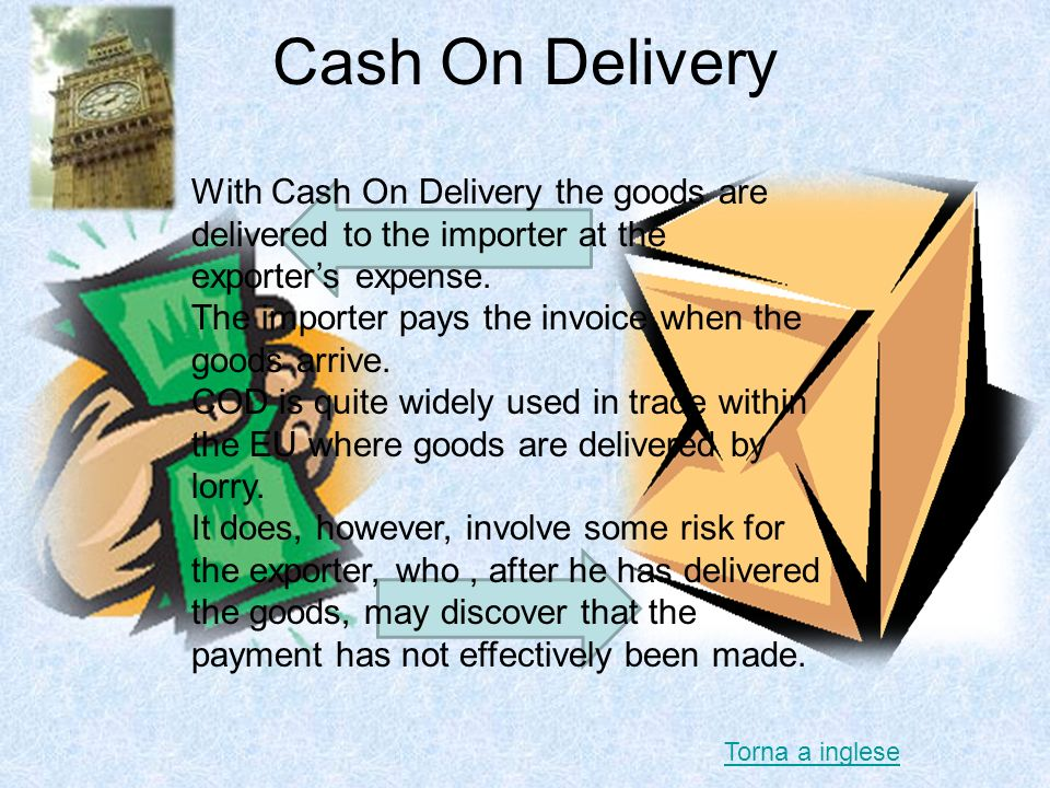 Cash On Delivery With Cash On Delivery the goods are delivered to the importer at the exporter's expense.