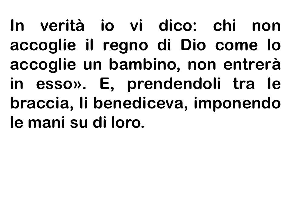 In verità io vi dico: chi non accoglie il regno di Dio come lo accoglie un bambino, non entrerà in esso».