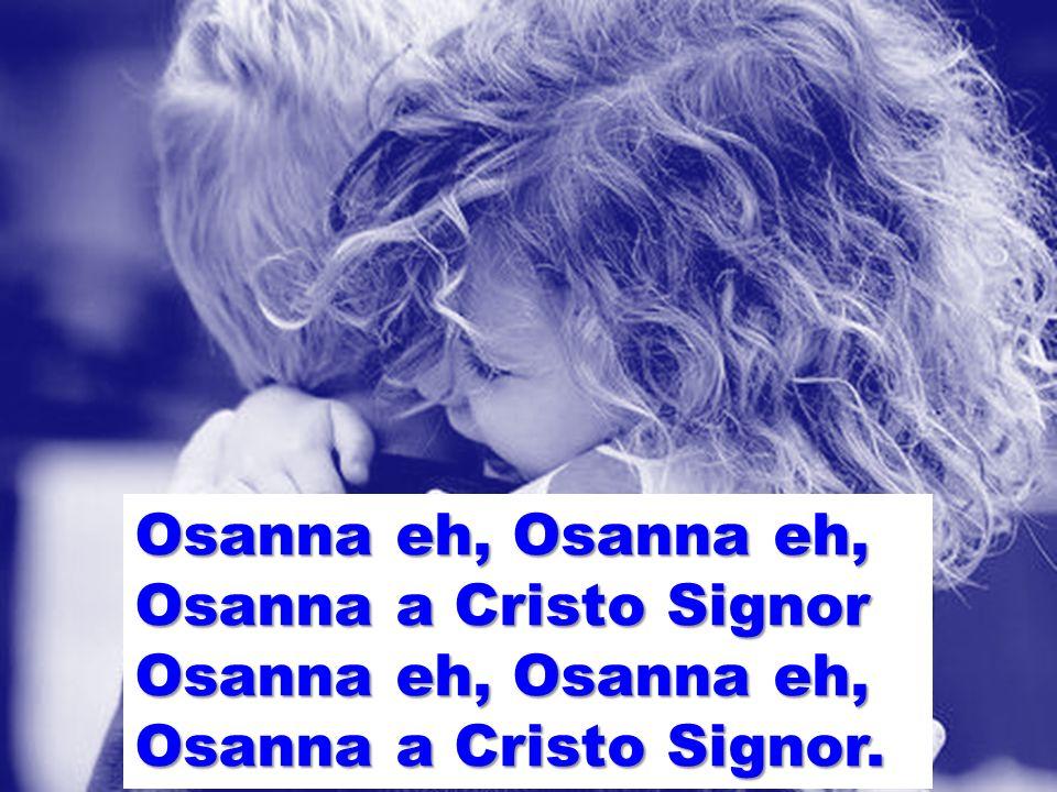 Osanna eh, Osanna eh, Osanna a Cristo Signor Osanna a Cristo Signor.