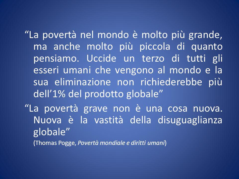La povertà nel mondo è molto più grande, ma anche molto più piccola di quanto pensiamo. Uccide un terzo di tutti gli esseri umani che vengono al mondo e la sua eliminazione non richiederebbe più dell'1% del prodotto globale