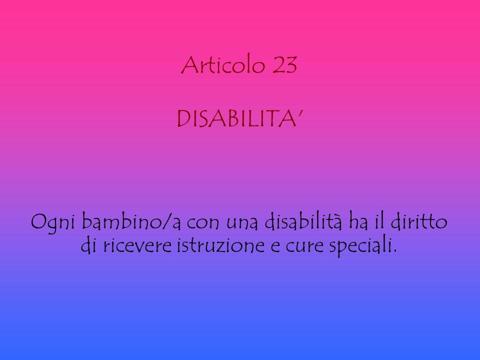 Articolo 23 DISABILITA Ogni bambino/a con una disabilità ha il diritto di ricevere istruzione e cure speciali.