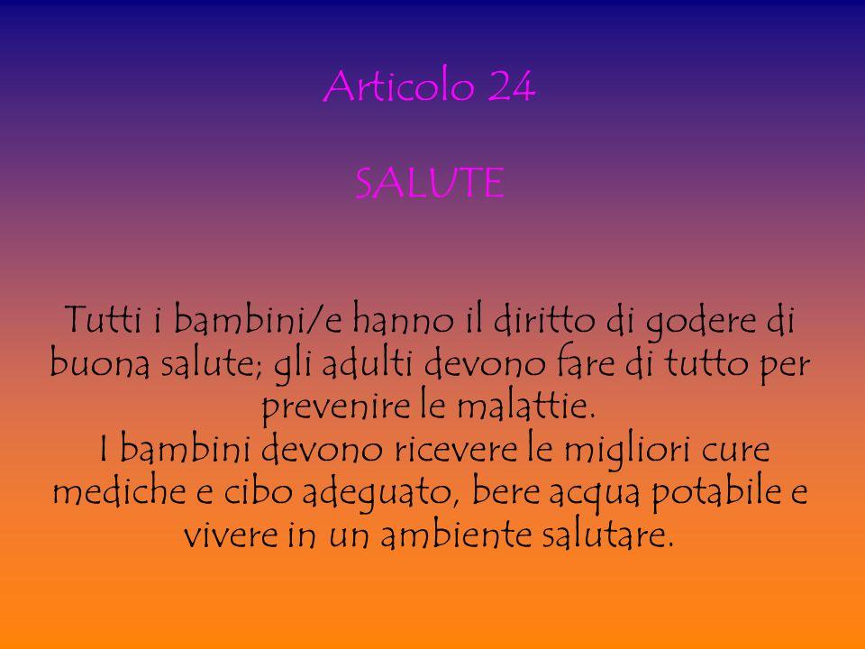 Articolo 24 SALUTE. Tutti i bambini/e hanno il diritto di godere di buona salute; gli adulti devono fare di tutto per prevenire le malattie.