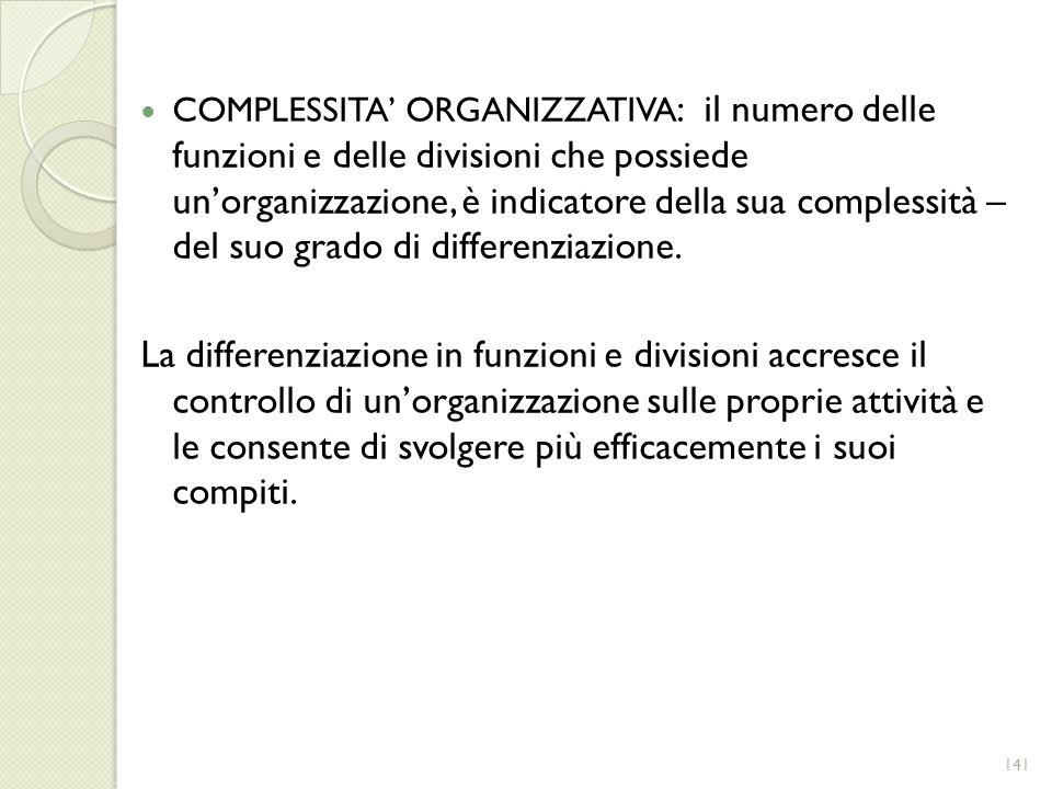 COMPLESSITA' ORGANIZZATIVA: il numero delle funzioni e delle divisioni che possiede un'organizzazione, è indicatore della sua complessità – del suo grado di differenziazione.
