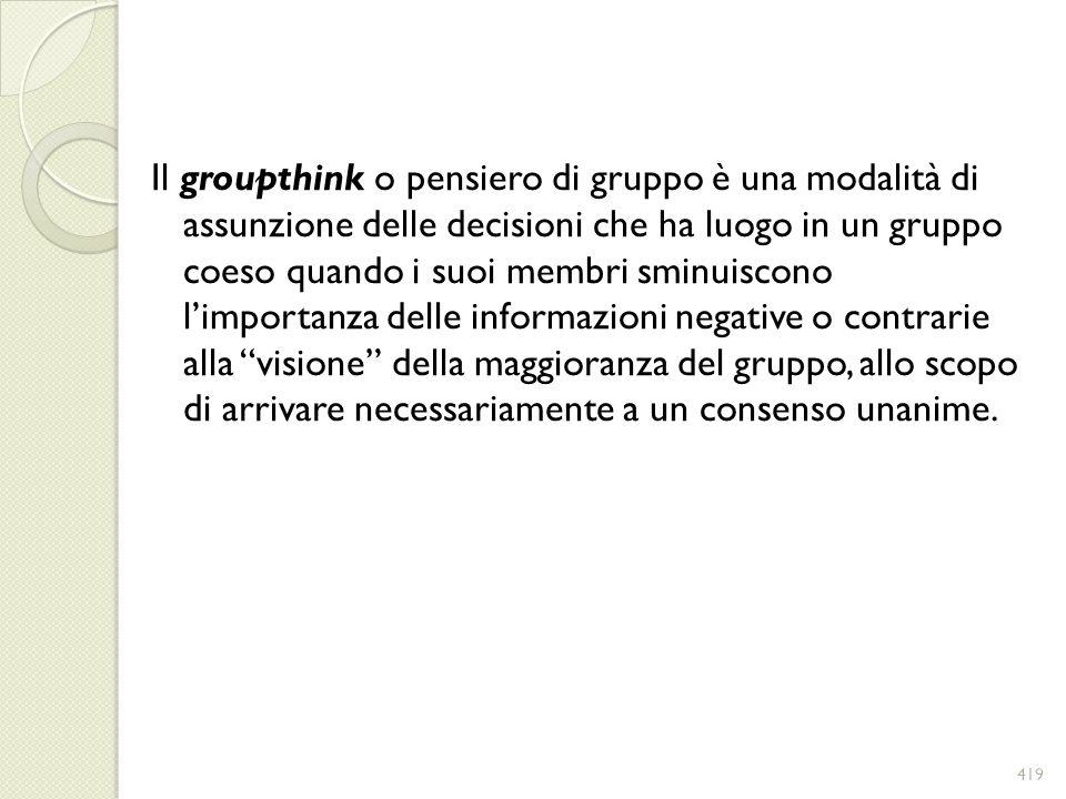 Il groupthink o pensiero di gruppo è una modalità di assunzione delle decisioni che ha luogo in un gruppo coeso quando i suoi membri sminuiscono l'importanza delle informazioni negative o contrarie alla visione della maggioranza del gruppo, allo scopo di arrivare necessariamente a un consenso unanime.