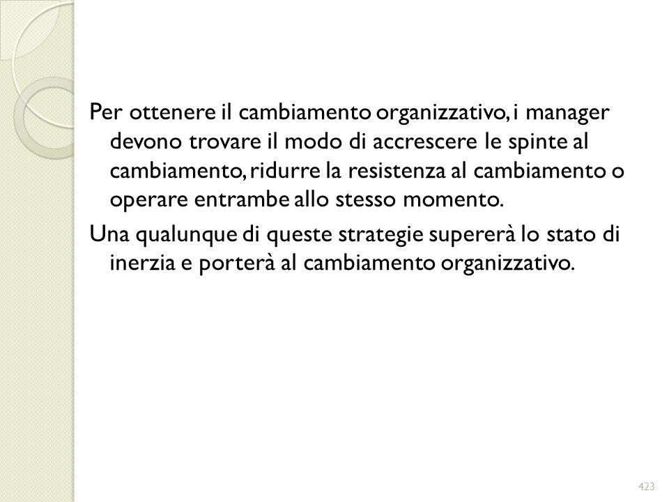 Per ottenere il cambiamento organizzativo, i manager devono trovare il modo di accrescere le spinte al cambiamento, ridurre la resistenza al cambiamento o operare entrambe allo stesso momento.