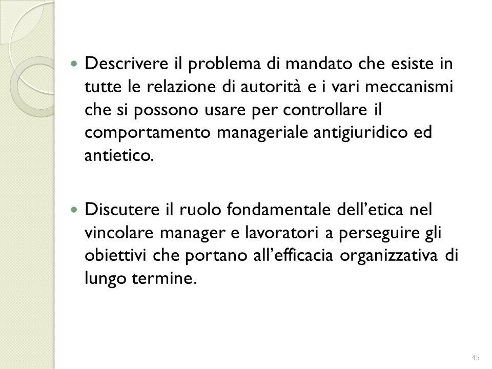Descrivere il problema di mandato che esiste in tutte le relazione di autorità e i vari meccanismi che si possono usare per controllare il comportamento manageriale antigiuridico ed antietico.