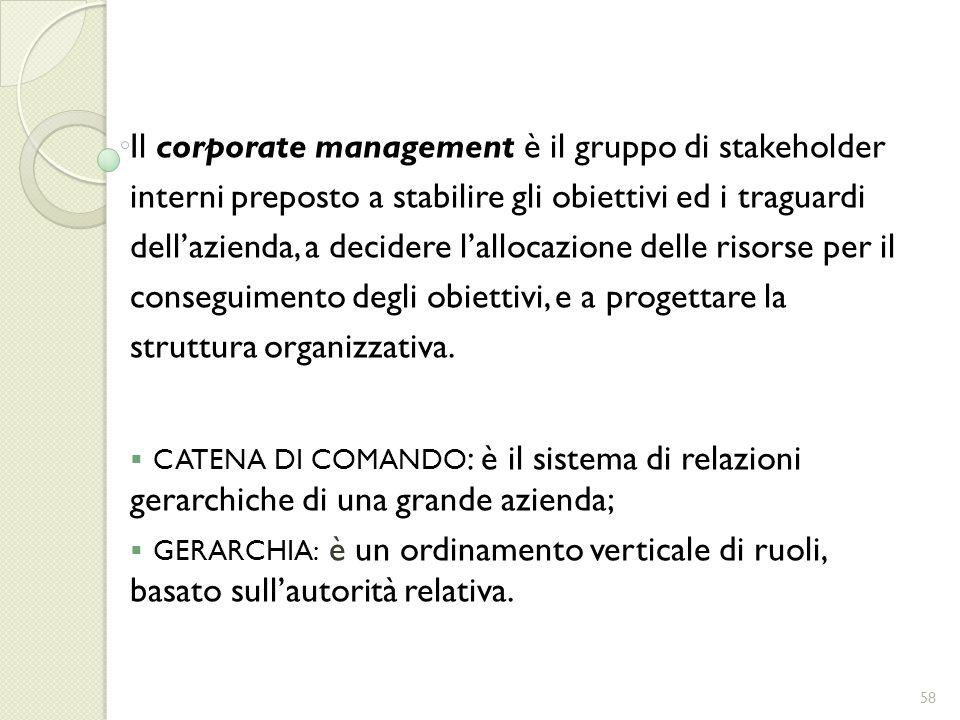 Il corporate management è il gruppo di stakeholder interni preposto a stabilire gli obiettivi ed i traguardi dell'azienda, a decidere l'allocazione delle risorse per il conseguimento degli obiettivi, e a progettare la struttura organizzativa.