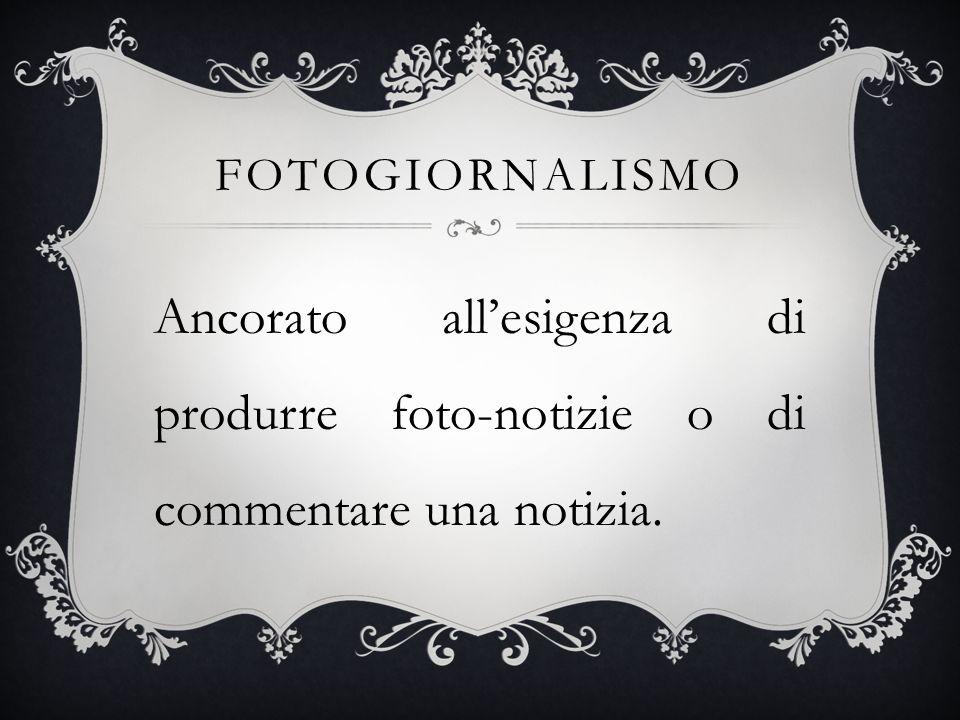 Fotogiornalismo Ancorato all'esigenza di produrre foto-notizie o di commentare una notizia.