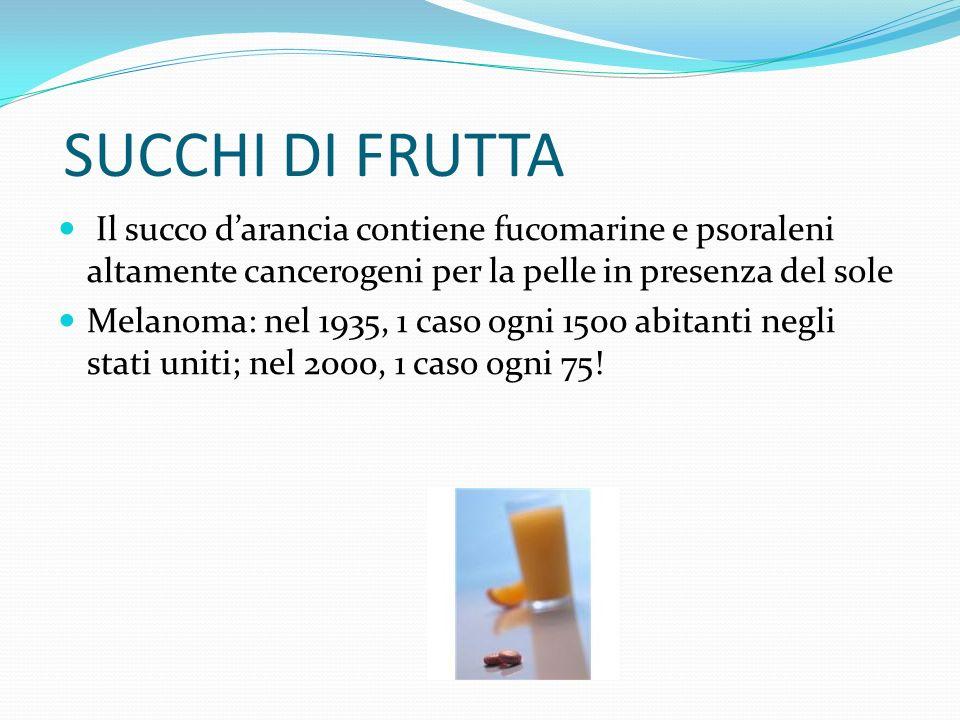 SUCCHI DI FRUTTA Il succo d'arancia contiene fucomarine e psoraleni altamente cancerogeni per la pelle in presenza del sole.