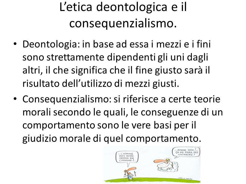 L'etica deontologica e il consequenzialismo.