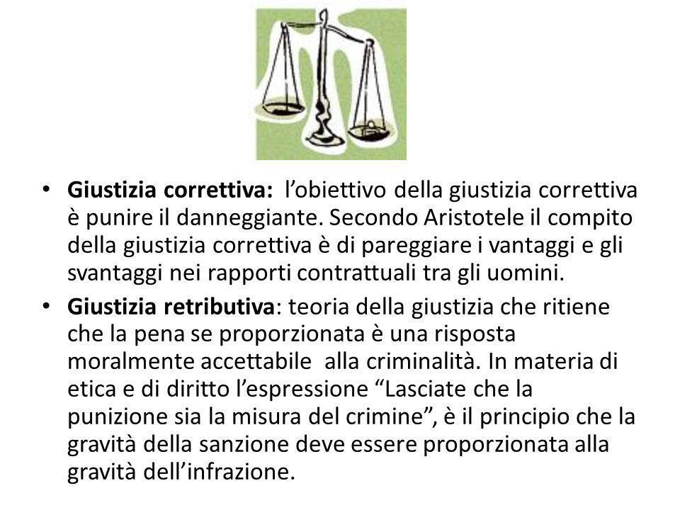Giustizia correttiva: l'obiettivo della giustizia correttiva è punire il danneggiante. Secondo Aristotele il compito della giustizia correttiva è di pareggiare i vantaggi e gli svantaggi nei rapporti contrattuali tra gli uomini.