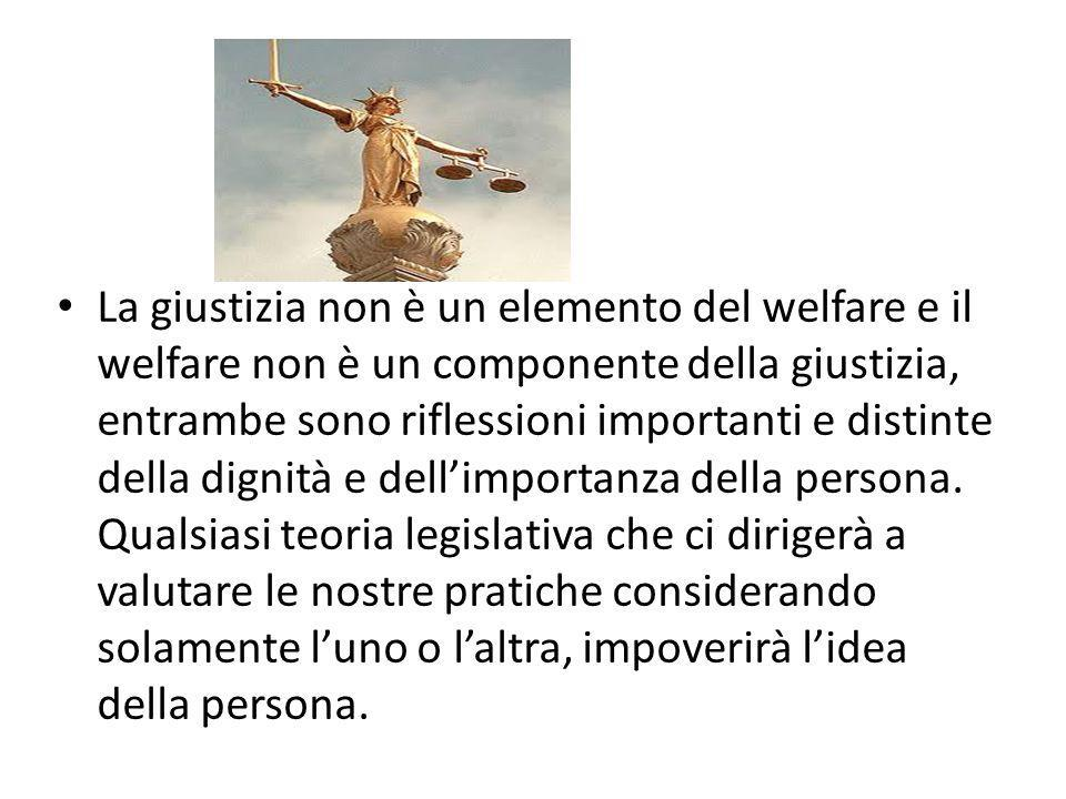 La giustizia non è un elemento del welfare e il welfare non è un componente della giustizia, entrambe sono riflessioni importanti e distinte della dignità e dell'importanza della persona.