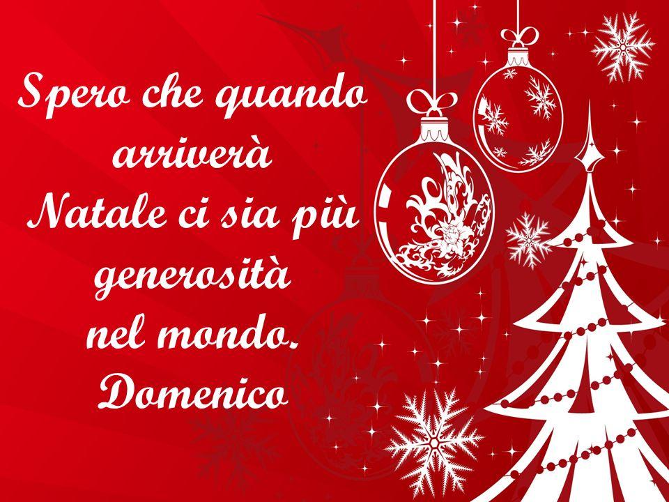 Spero che quando arriverà Natale ci sia più generosità nel mondo.