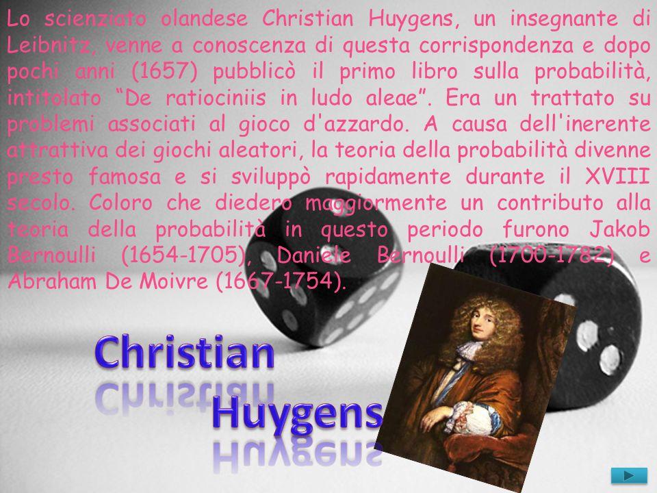 Lo scienziato olandese Christian Huygens, un insegnante di Leibnitz, venne a conoscenza di questa corrispondenza e dopo pochi anni (1657) pubblicò il primo libro sulla probabilità, intitolato De ratiociniis in ludo aleae . Era un trattato su problemi associati al gioco d azzardo. A causa dell inerente attrattiva dei giochi aleatori, la teoria della probabilità divenne presto famosa e si sviluppò rapidamente durante il XVIII secolo. Coloro che diedero maggiormente un contributo alla teoria della probabilità in questo periodo furono Jakob Bernoulli (1654-1705), Daniele Bernoulli (1700-1782) e Abraham De Moivre (1667-1754).
