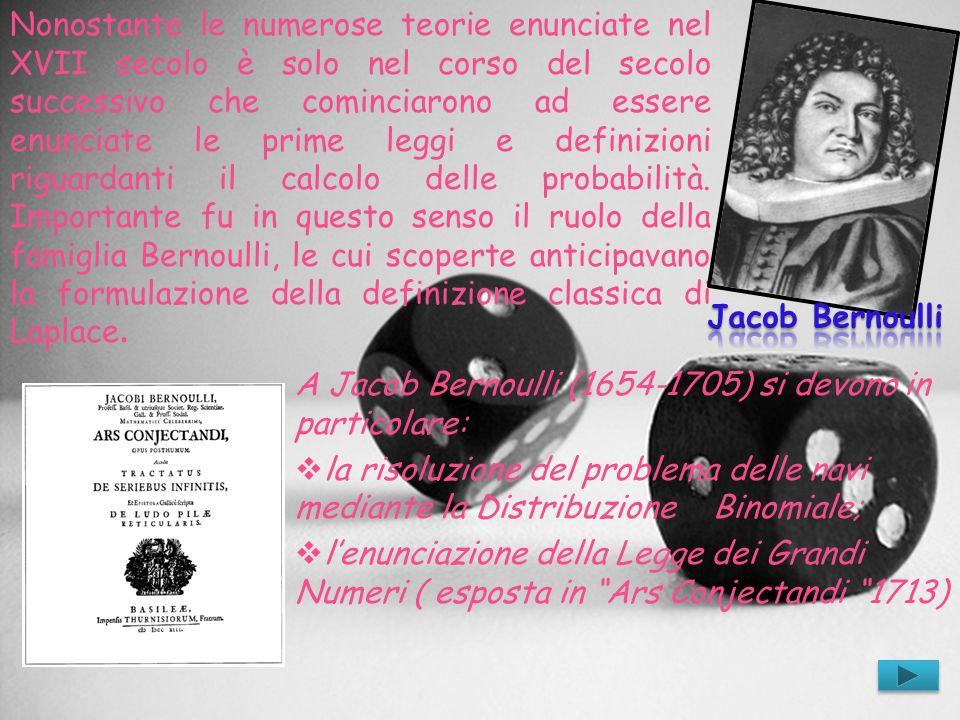 Nonostante le numerose teorie enunciate nel XVII secolo è solo nel corso del secolo successivo che cominciarono ad essere enunciate le prime leggi e definizioni riguardanti il calcolo delle probabilità. Importante fu in questo senso il ruolo della famiglia Bernoulli, le cui scoperte anticipavano la formulazione della definizione classica di Laplace.
