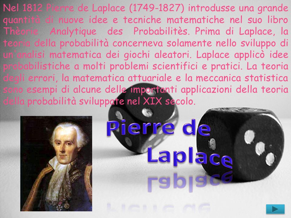 Nel 1812 Pierre de Laplace (1749-1827) introdusse una grande quantità di nuove idee e tecniche matematiche nel suo libro Thèorie Analytique des Probabilitès. Prima di Laplace, la teoria della probabilità concerneva solamente nello sviluppo di un analisi matematica dei giochi aleatori. Laplace applicò idee probabilistiche a molti problemi scientifici e pratici. La teoria degli errori, la matematica attuariale e la meccanica statistica sono esempi di alcune delle importanti applicazioni della teoria della probabilità sviluppate nel XIX secolo.