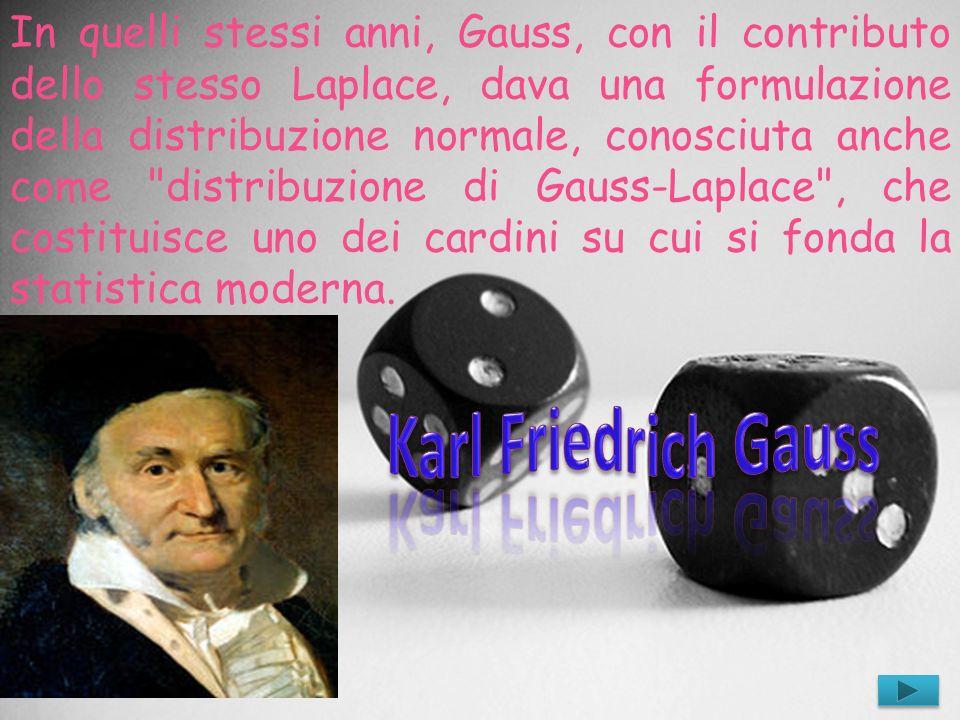 In quelli stessi anni, Gauss, con il contributo dello stesso Laplace, dava una formulazione della distribuzione normale, conosciuta anche come distribuzione di Gauss-Laplace , che costituisce uno dei cardini su cui si fonda la statistica moderna.