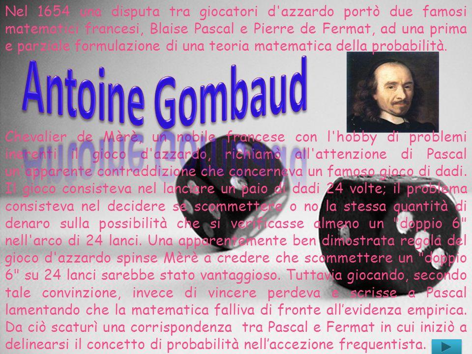 Nel 1654 una disputa tra giocatori d azzardo portò due famosi matematici francesi, Blaise Pascal e Pierre de Fermat, ad una prima e parziale formulazione di una teoria matematica della probabilità.