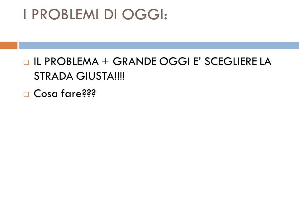 I PROBLEMI DI OGGI: IL PROBLEMA + GRANDE OGGI E' SCEGLIERE LA STRADA GIUSTA!!!! Cosa fare